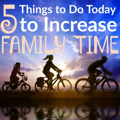5 Things You Can Do Today to Increase Family Time