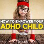 9 Ways Parents Can Empower Their ADHD Children